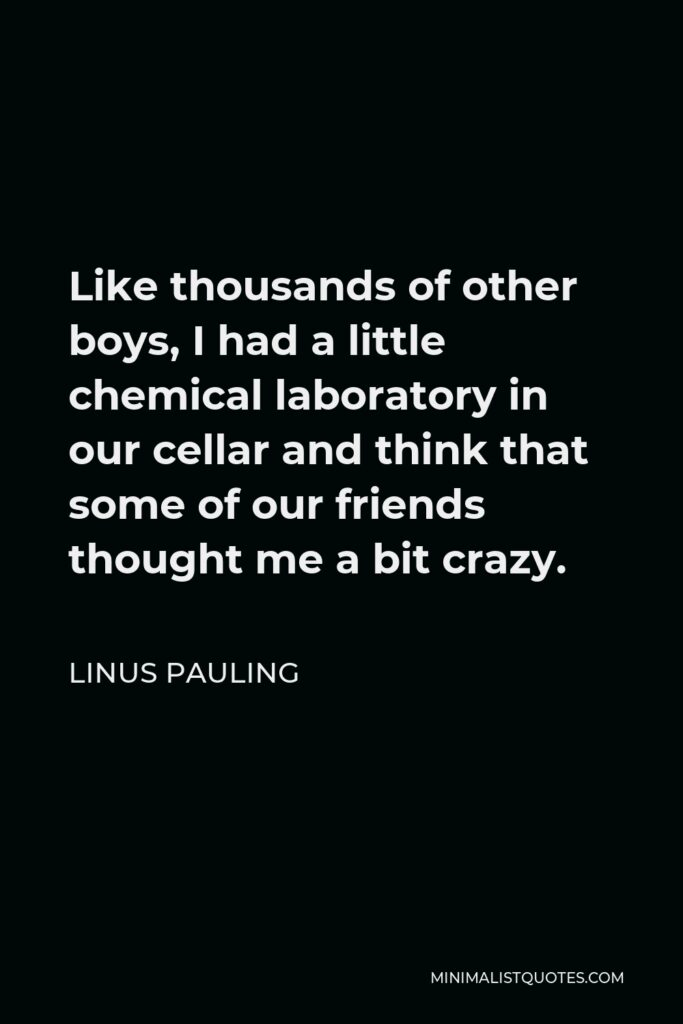 Linus Pauling Quote - Like thousands of other boys, I had a little chemical laboratory in our cellar and think that some of our friends thought me a bit crazy.
