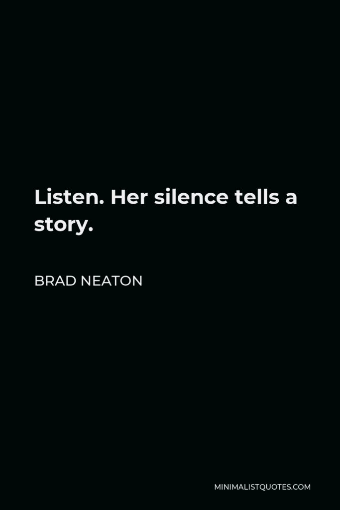 Brad Neaton Quote - Listen. Her silence tells a story.