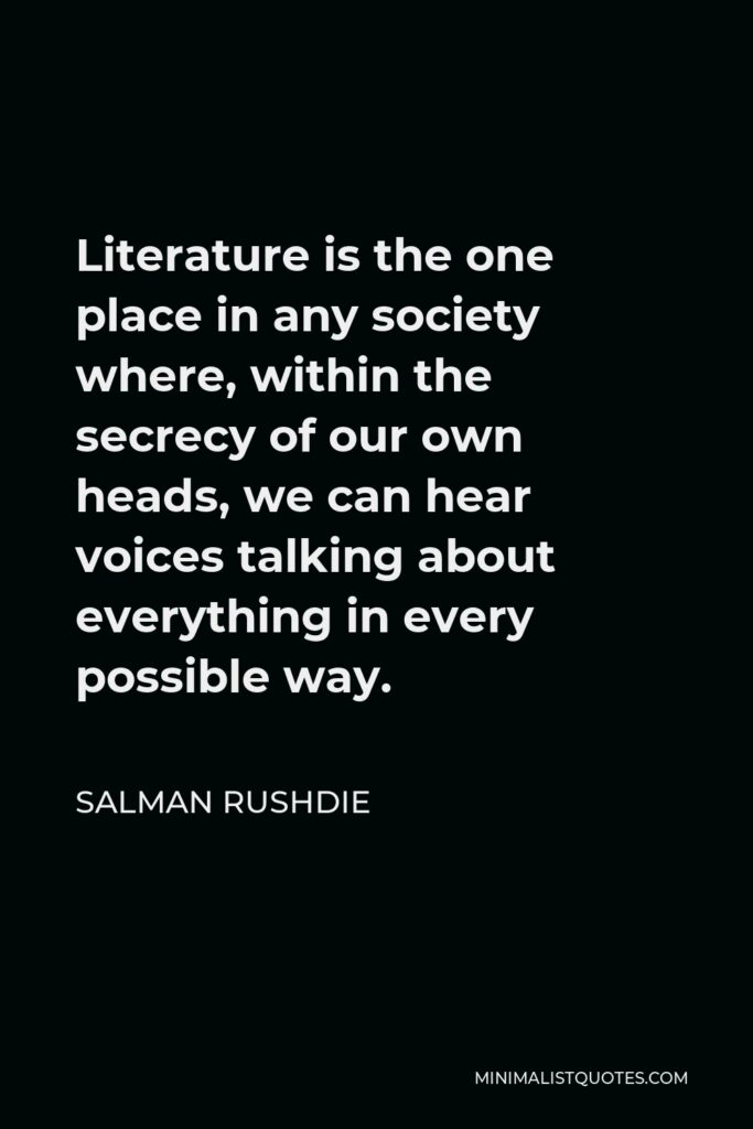 Salman Rushdie Quote - Literature is the one place in any society where, within the secrecy of our own heads, we can hear voices talking about everything in every possible way.