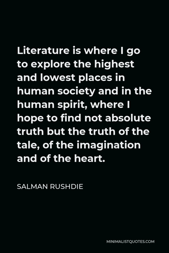 Salman Rushdie Quote - Literature is where I go to explore the highest and lowest places in human society and in the human spirit, where I hope to find not absolute truth but the truth of the tale, of the imagination and of the heart.