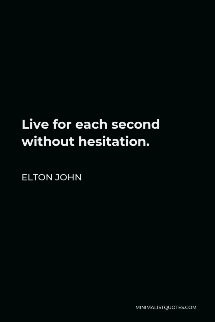 Elton John Quote - Live for each second without hesitation.
