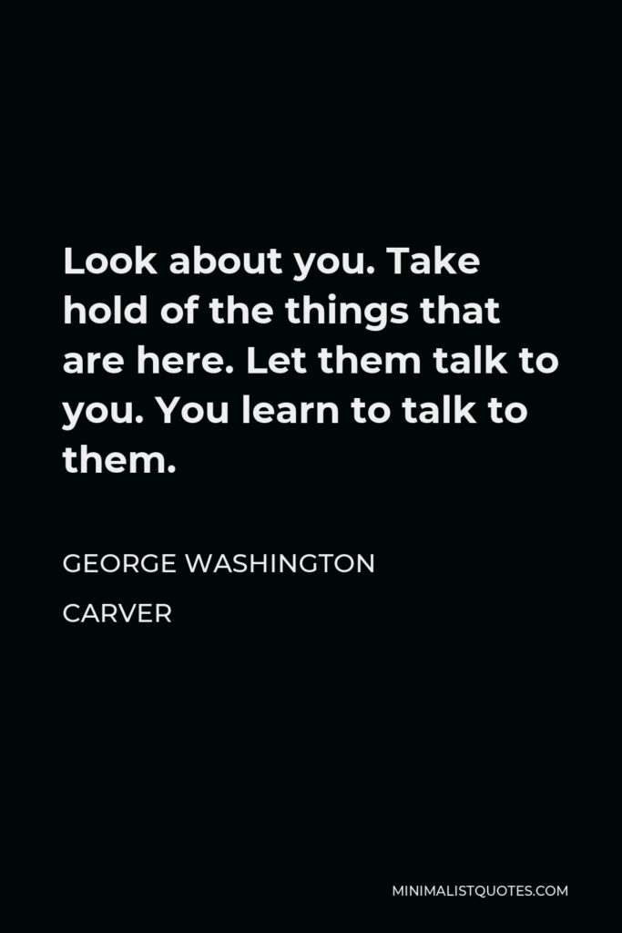 George Washington Carver Quote - Look about you. Take hold of the things that are here. Let them talk to you. You learn to talk to them.