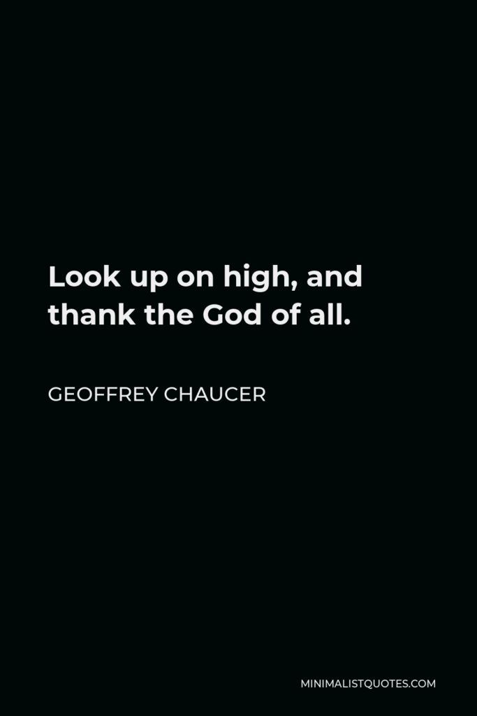 Geoffrey Chaucer Quote - Look up on high, and thank the God of all.