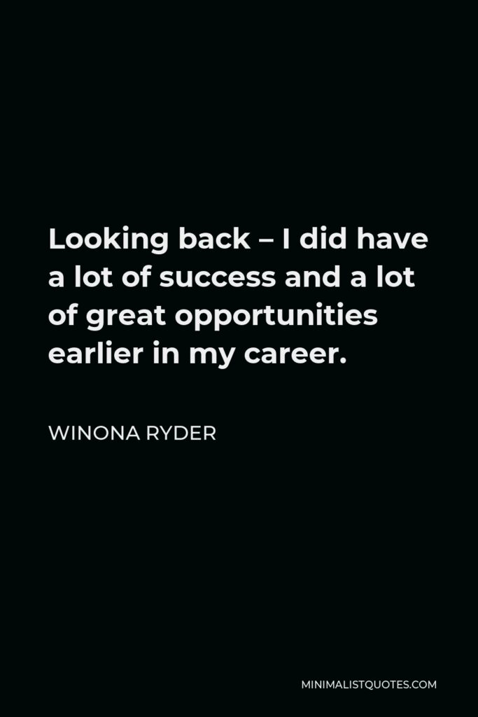 Winona Ryder Quote - Looking back – I did have a lot of success and a lot of great opportunities earlier in my career.