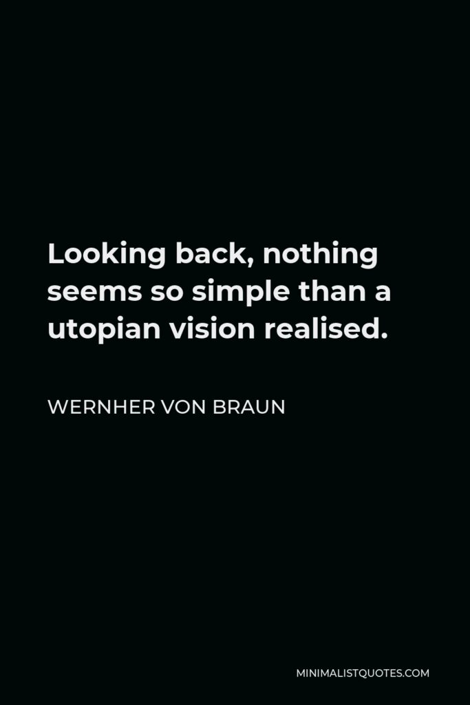 Wernher von Braun Quote - Looking back, nothing seems so simple than a utopian vision realised.