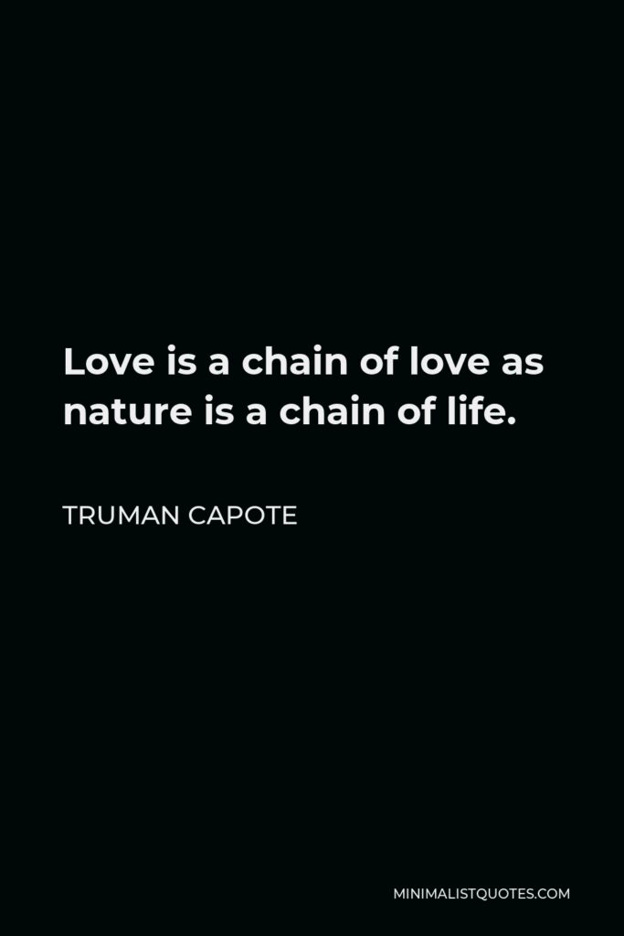 Truman Capote Quote - Love is a chain of love as nature is a chain of life.