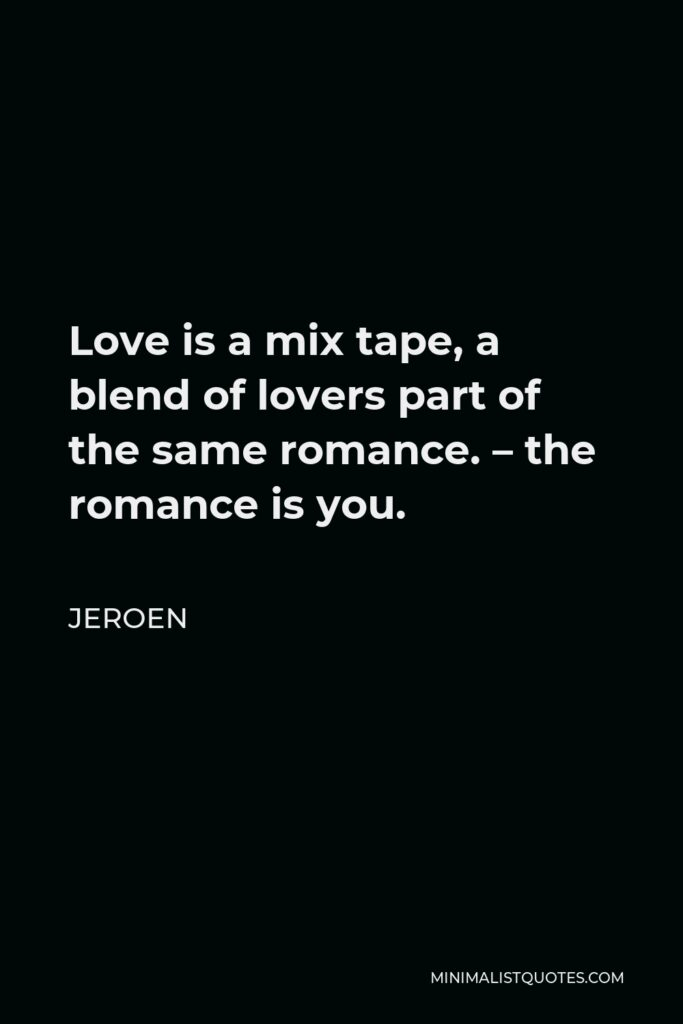 Jeroen Quote - Love is a mix tape, a blend of lovers part of the same romance. – the romance is you.