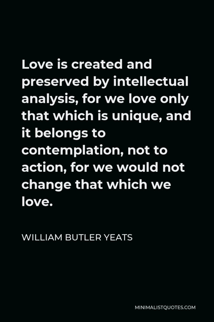 William Butler Yeats Quote - Love is created and preserved by intellectual analysis, for we love only that which is unique, and it belongs to contemplation, not to action, for we would not change that which we love.