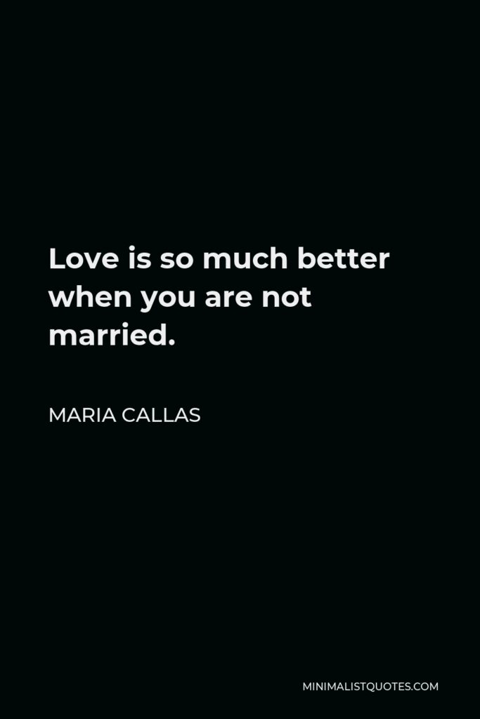 Maria Callas Quote - Love is so much better when you are not married.