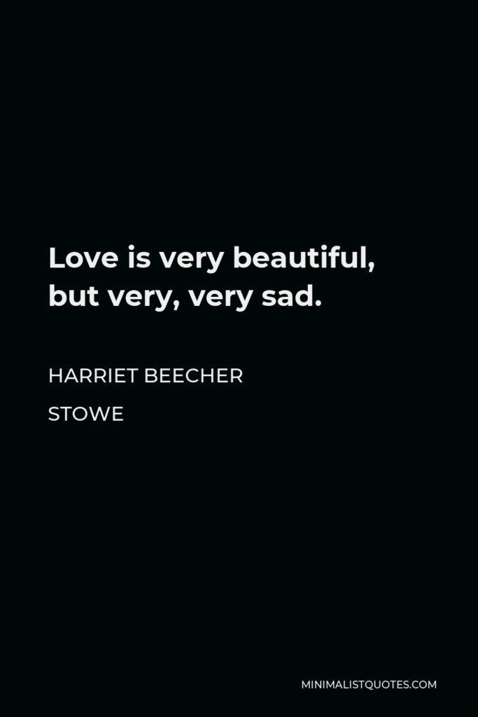 Harriet Beecher Stowe Quote - Love is very beautiful, but very, very sad.