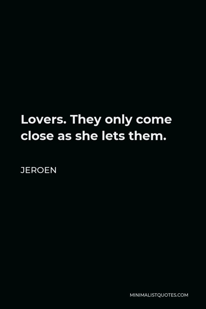 Jeroen Quote - Lovers. They only come close as she lets them.