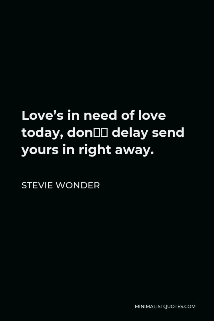 Stevie Wonder Quote - Love's in need of love today, don't delay send yours in right away.