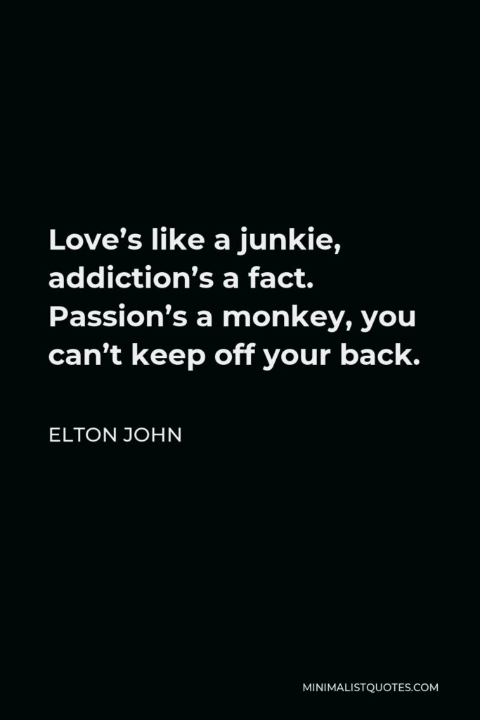 Elton John Quote - Love's like a junkie, addiction's a fact. Passion's a monkey, you can't keep off your back.