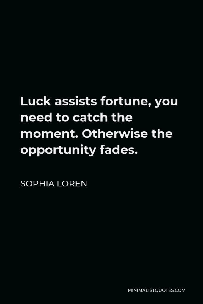 Sophia Loren Quote - Luck assists fortune, you need to catch the moment. Otherwise the opportunity fades.
