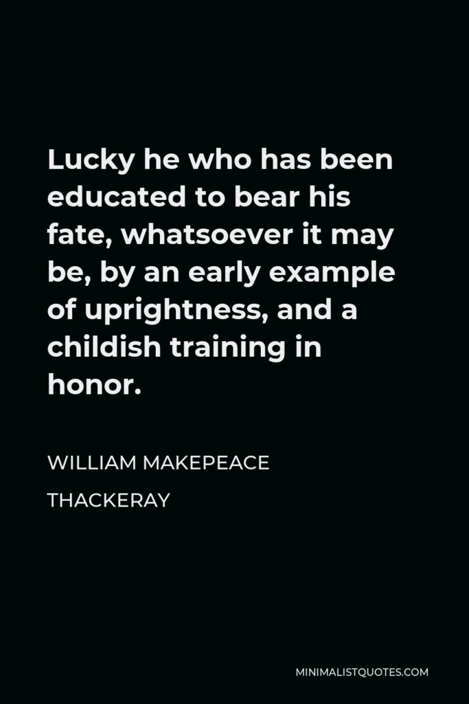 William Makepeace Thackeray Quote - Lucky he who has been educated to bear his fate, whatsoever it may be, by an early example of uprightness, and a childish training in honor.