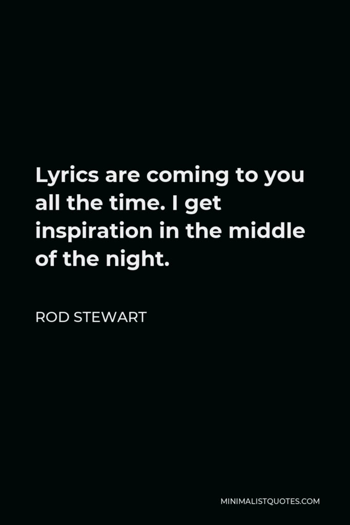 Rod Stewart Quote - Lyrics are coming to you all the time. I get inspiration in the middle of the night.