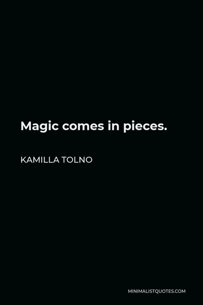 Kamilla Tolno Quote - Magic comes in pieces.