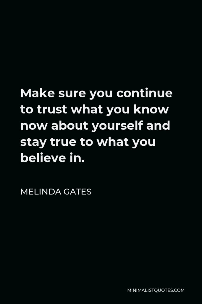 Melinda Gates Quote - Make sure you continue to trust what you know now about yourself and stay true to what you believe in.