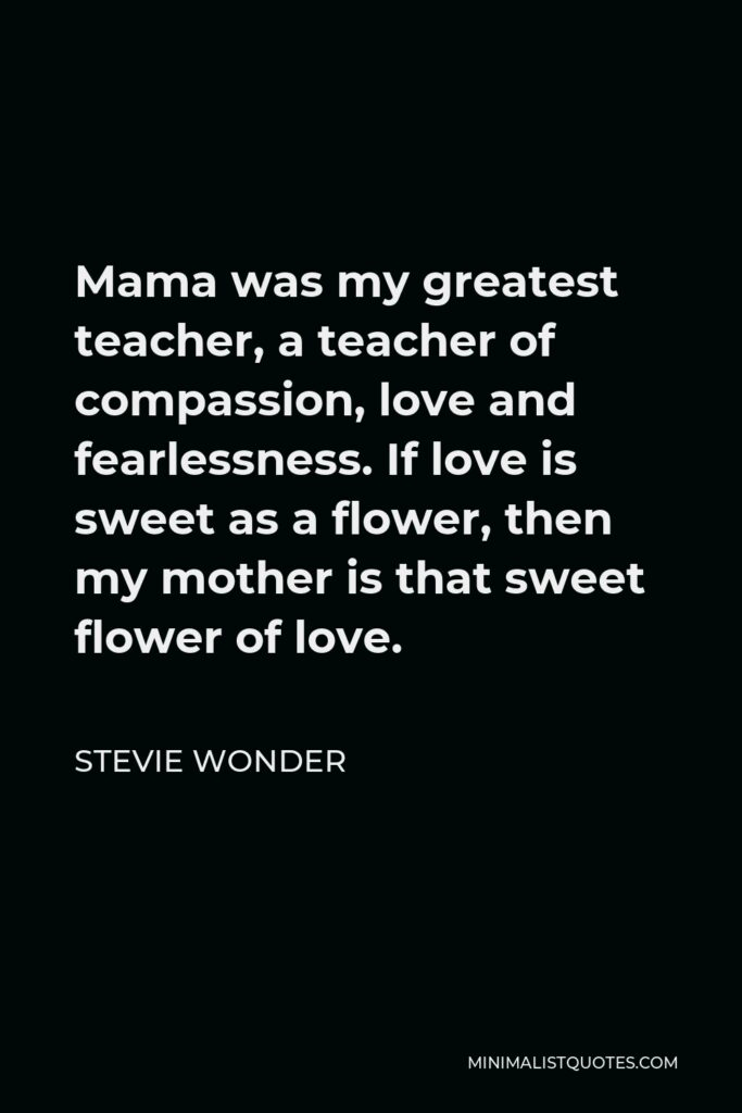 Stevie Wonder Quote - Mama was my greatest teacher, a teacher of compassion, love and fearlessness. If love is sweet as a flower, then my mother is that sweet flower of love.