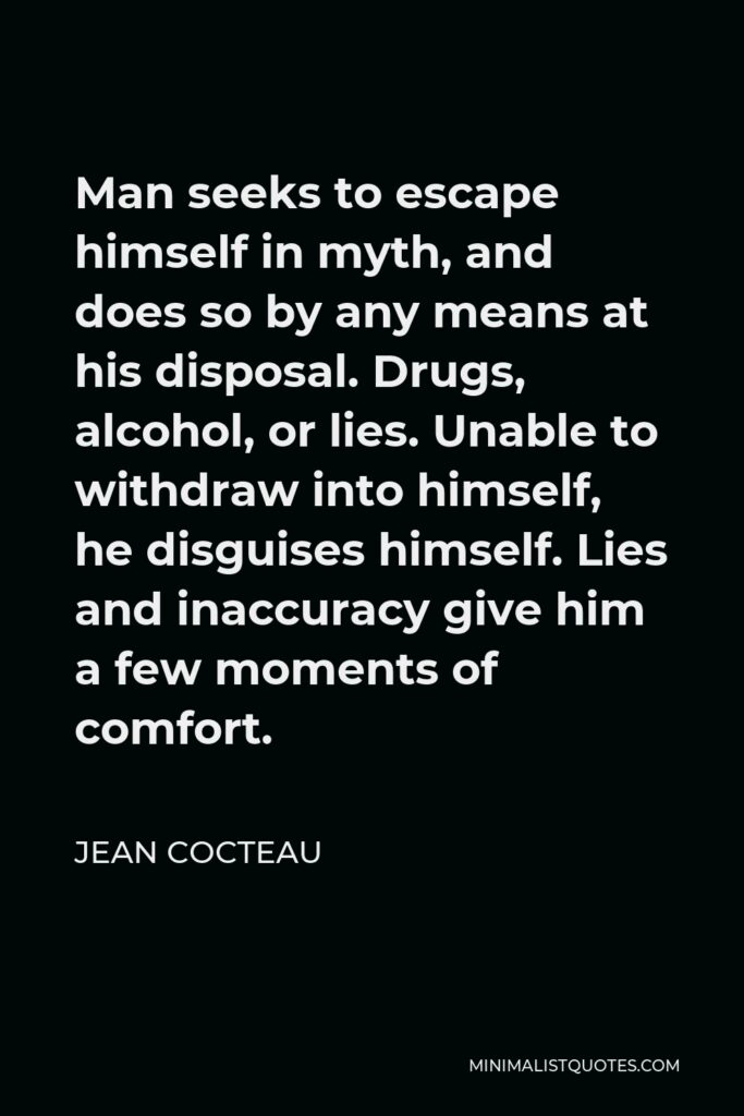 Jean Cocteau Quote - Man seeks to escape himself in myth, and does so by any means at his disposal. Drugs, alcohol, or lies. Unable to withdraw into himself, he disguises himself. Lies and inaccuracy give him a few moments of comfort.