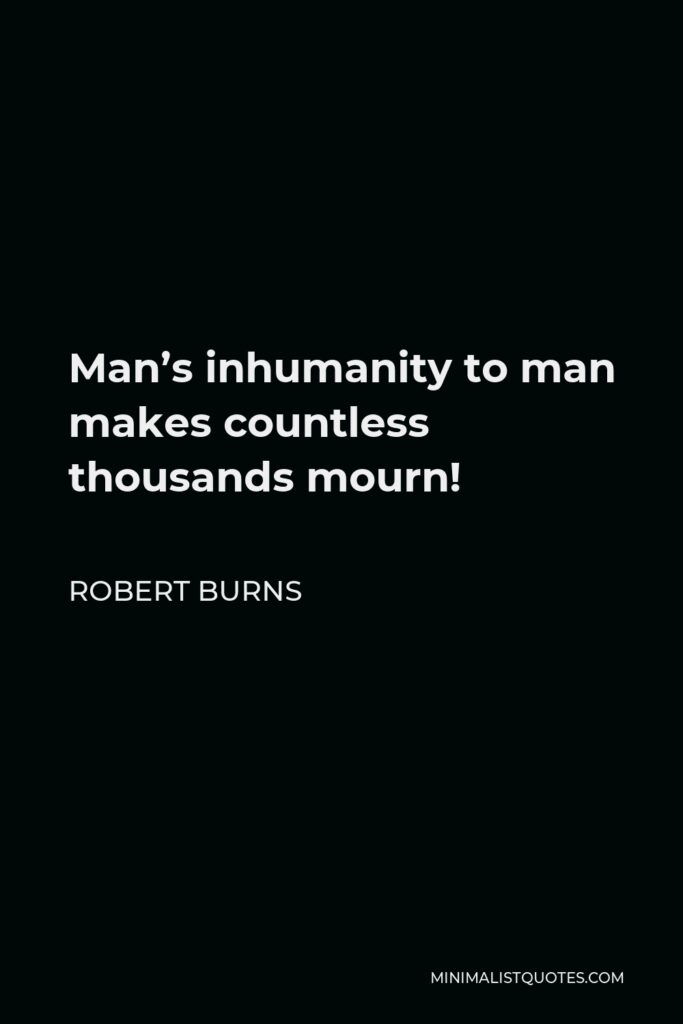 Robert Burns Quote - Man's inhumanity to man makes countless thousands mourn!