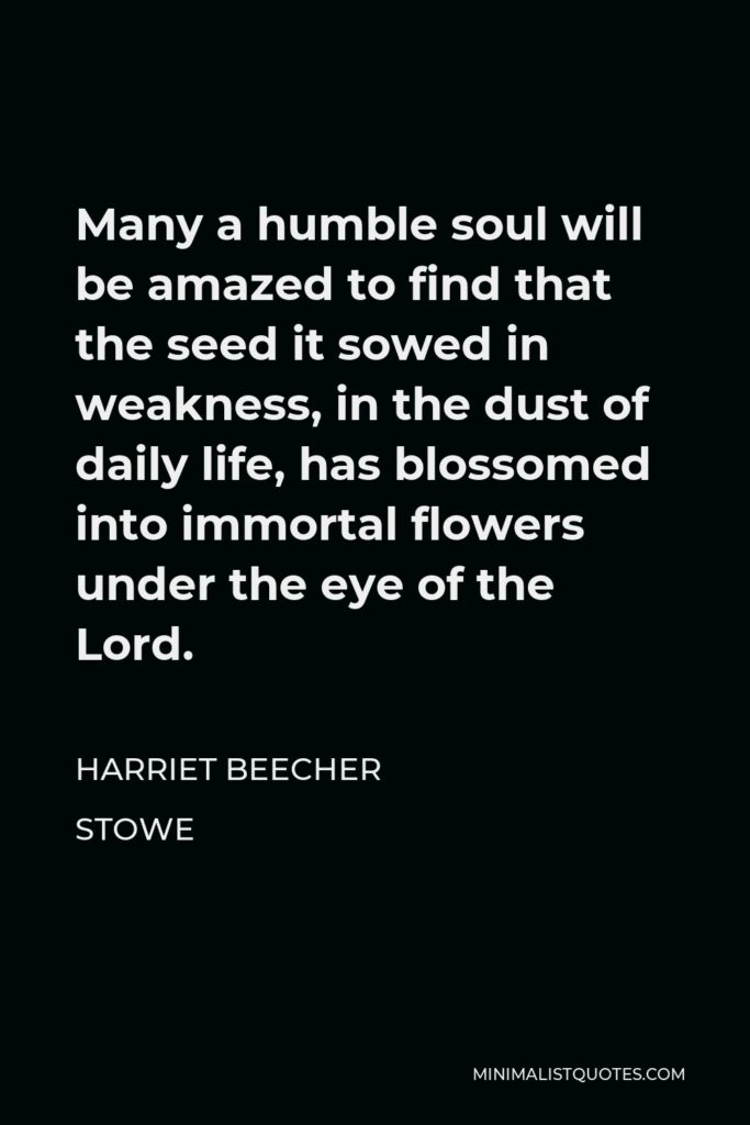 Harriet Beecher Stowe Quote - Many a humble soul will be amazed to find that the seed it sowed in weakness, in the dust of daily life, has blossomed into immortal flowers under the eye of the Lord.