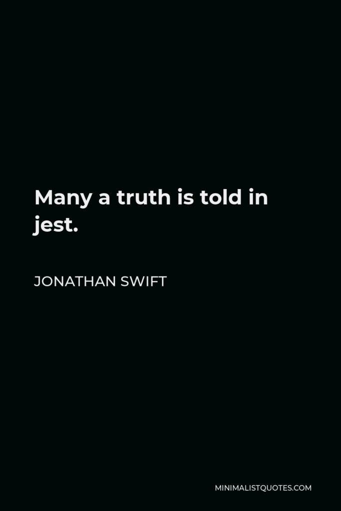 Jonathan Swift Quote - Many a truth is told in jest.