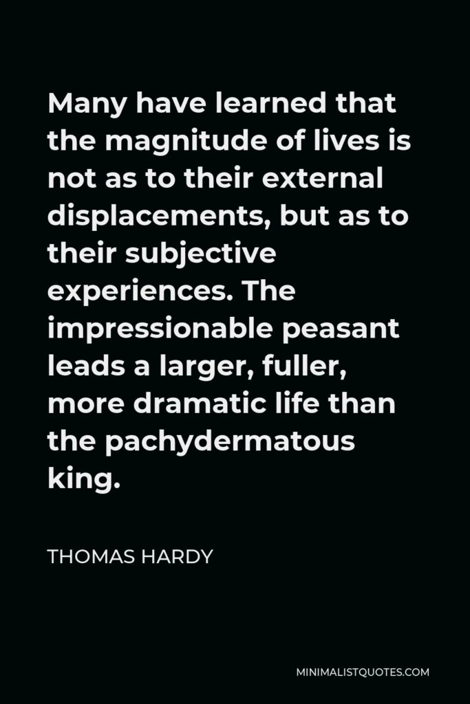 Thomas Hardy Quote - Many have learned that the magnitude of lives is not as to their external displacements, but as to their subjective experiences. The impressionable peasant leads a larger, fuller, more dramatic life than the pachydermatous king.
