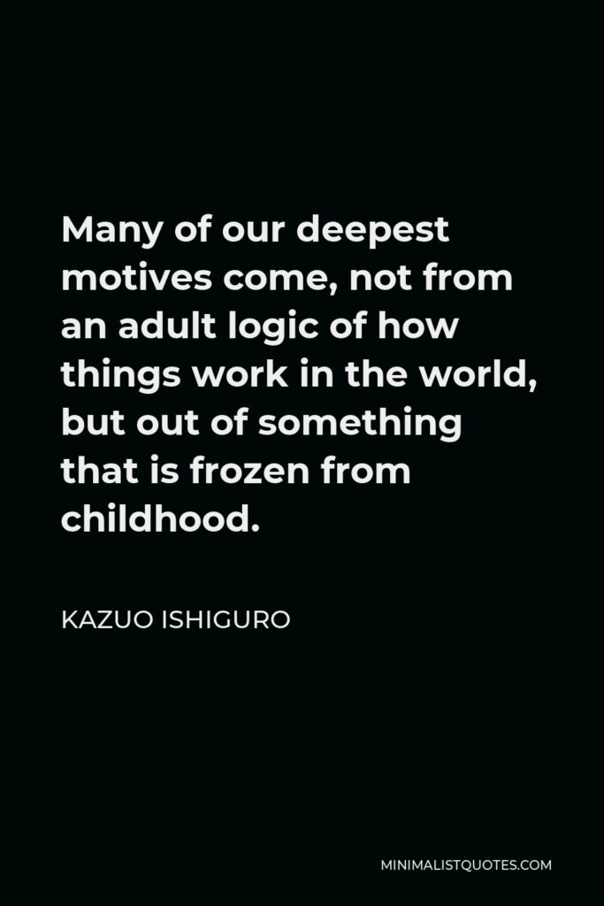 Kazuo Ishiguro Quote - Many of our deepest motives come, not from an adult logic of how things work in the world, but out of something that is frozen from childhood.