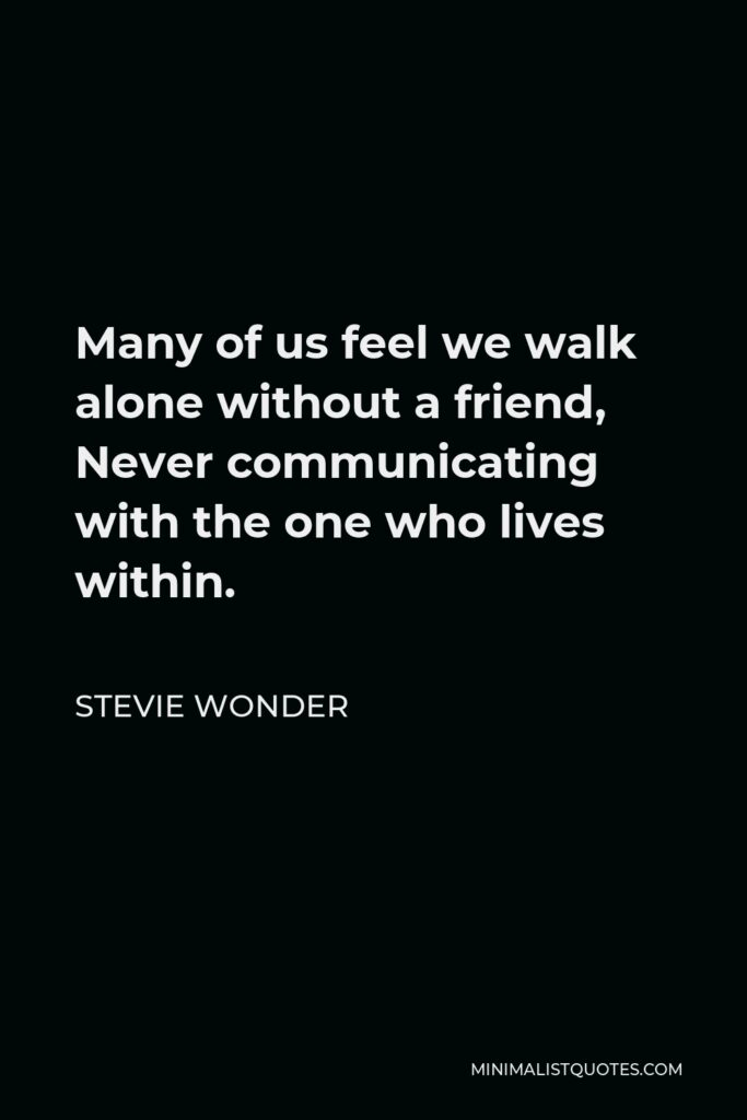 Stevie Wonder Quote - Many of us feel we walk alone without a friend, Never communicating with the one who lives within.