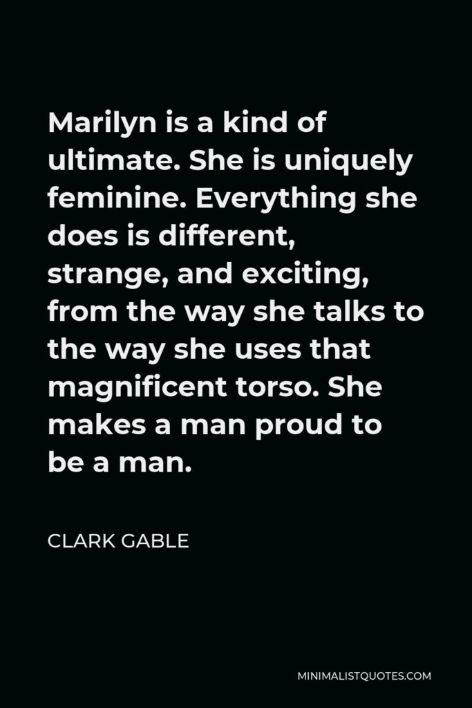 Clark Gable Quote - Marilyn is a kind of ultimate. She is uniquely feminine. Everything she does is different, strange, and exciting, from the way she talks to the way she uses that magnificent torso. She makes a man proud to be a man.