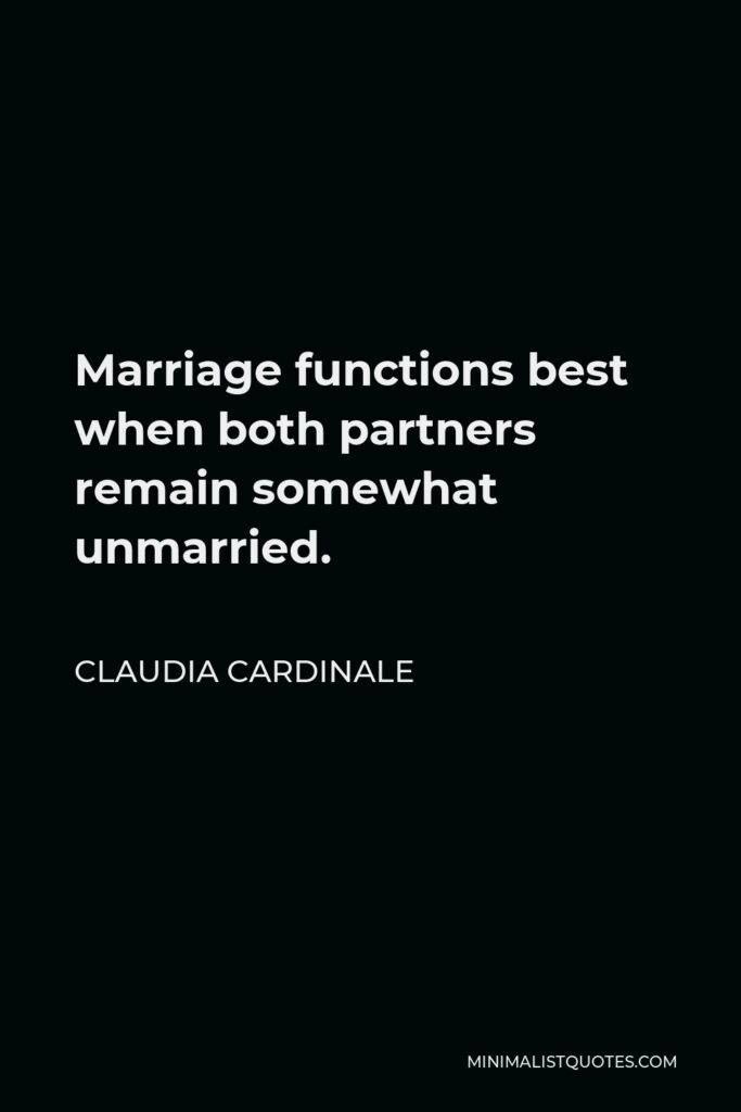 Claudia Cardinale Quote - Marriage functions best when both partners remain somewhat unmarried.