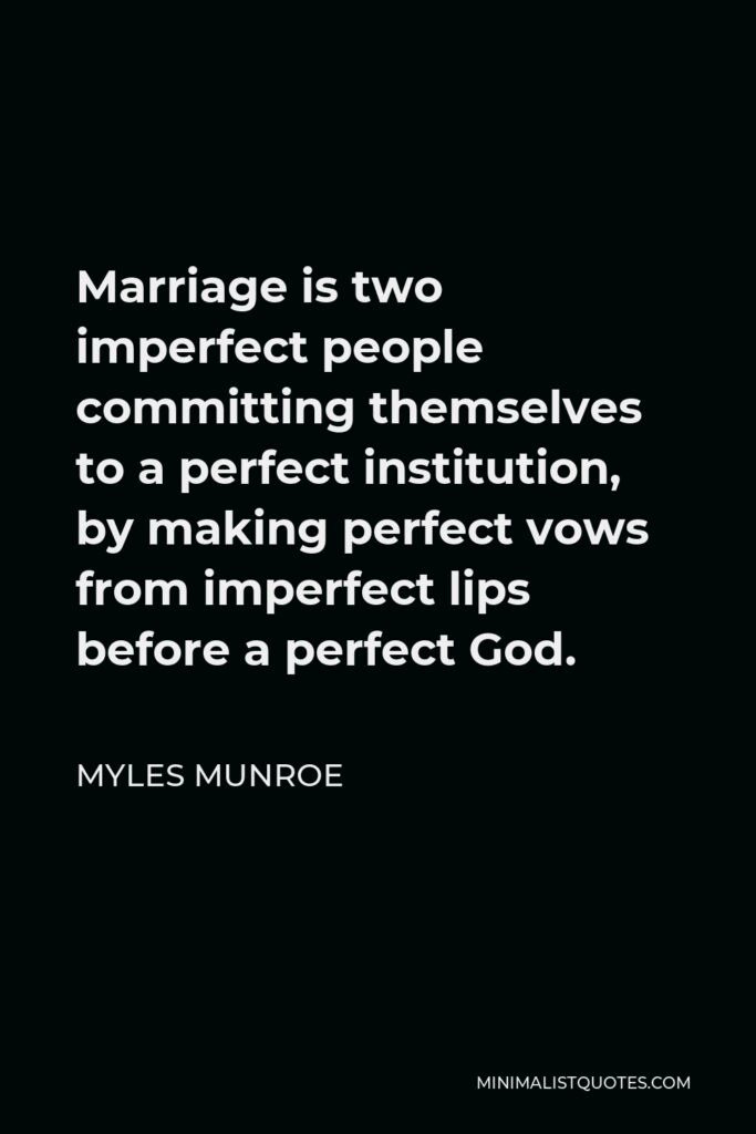 Myles Munroe Quote - Marriage is two imperfect people committing themselves to a perfect institution, by making perfect vows from imperfect lips before a perfect God.