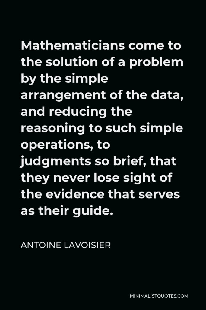 Antoine Lavoisier Quote - Mathematicians come to the solution of a problem by the simple arrangement of the data, and reducing the reasoning to such simple operations, to judgments so brief, that they never lose sight of the evidence that serves as their guide.