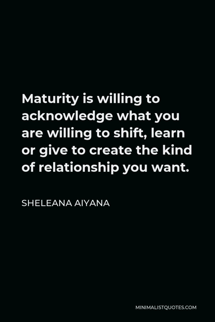 Sheleana Aiyana Quote - Maturity is willing to acknowledge what you are willing to shift, learn or give to create the kind of relationship you want.