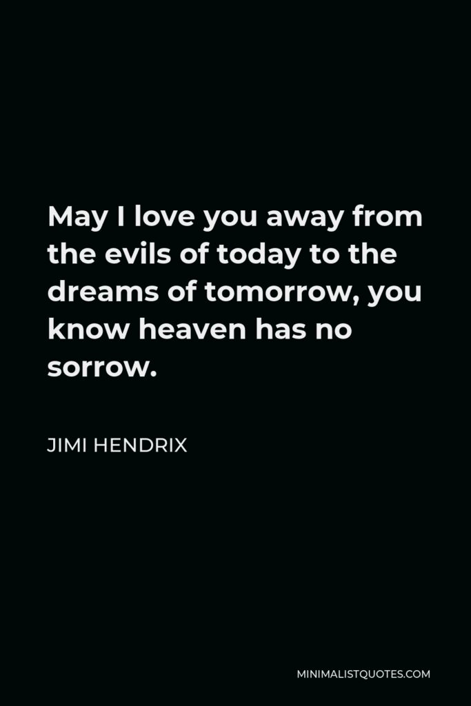 Jimi Hendrix Quote - May I love you away from the evils of today to the dreams of tomorrow, you know heaven has no sorrow.