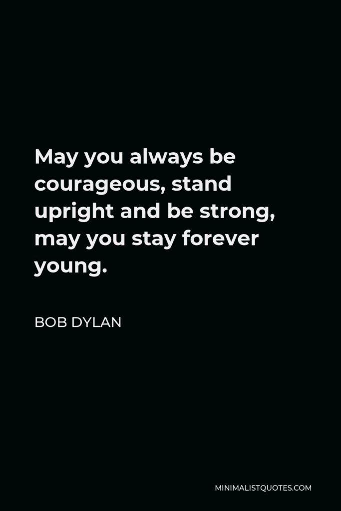 Bob Dylan Quote - May you always be courageous, stand upright and be strong, may you stay forever young.
