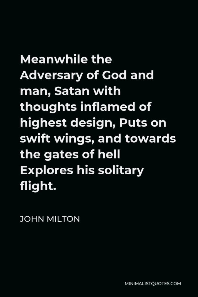 John Milton Quote - Meanwhile the Adversary of God and man, Satan with thoughts inflamed of highest design, Puts on swift wings, and towards the gates of hell Explores his solitary flight.