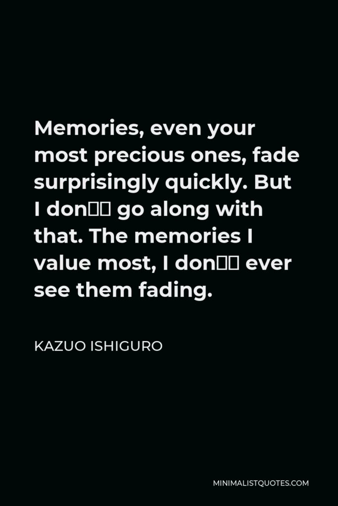 Kazuo Ishiguro Quote - Memories, even your most precious ones, fade surprisingly quickly. But I don't go along with that. The memories I value most, I don't ever see them fading.