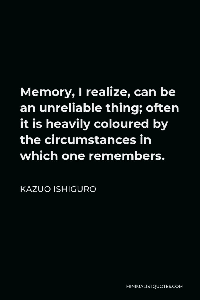 Kazuo Ishiguro Quote - Memory, I realize, can be an unreliable thing; often it is heavily coloured by the circumstances in which one remembers.