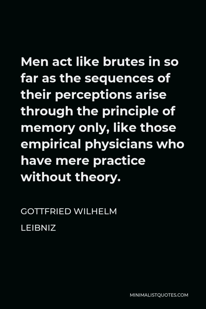 Gottfried Wilhelm Leibniz Quote - Men act like brutes in so far as the sequences of their perceptions arise through the principle of memory only, like those empirical physicians who have mere practice without theory.