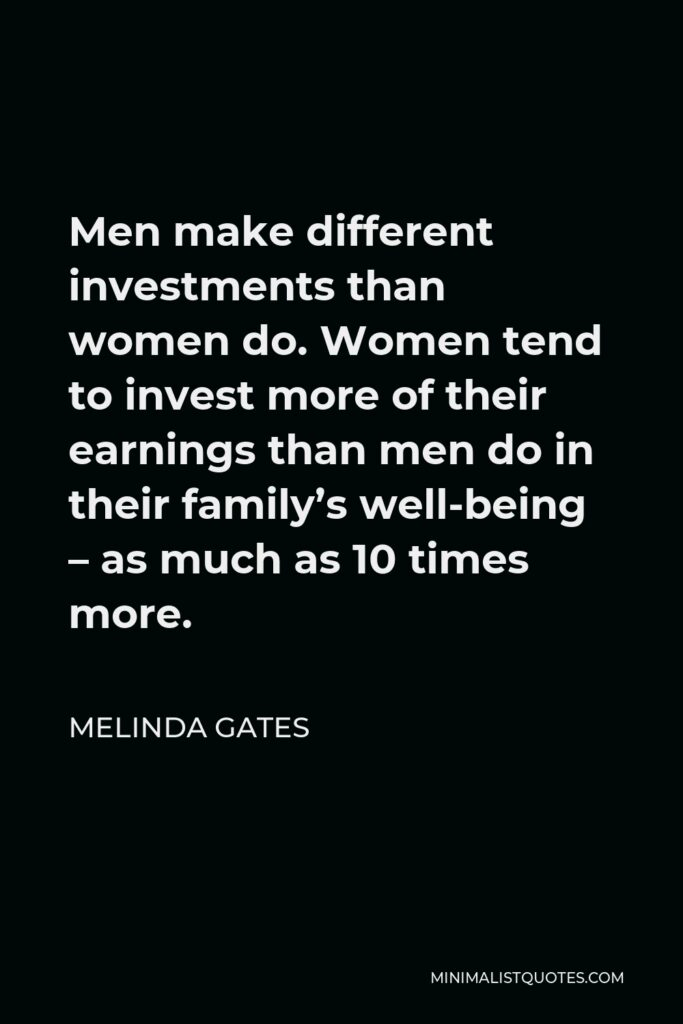 Melinda Gates Quote - Men make different investments than women do. Women tend to invest more of their earnings than men do in their family's well-being – as much as 10 times more.