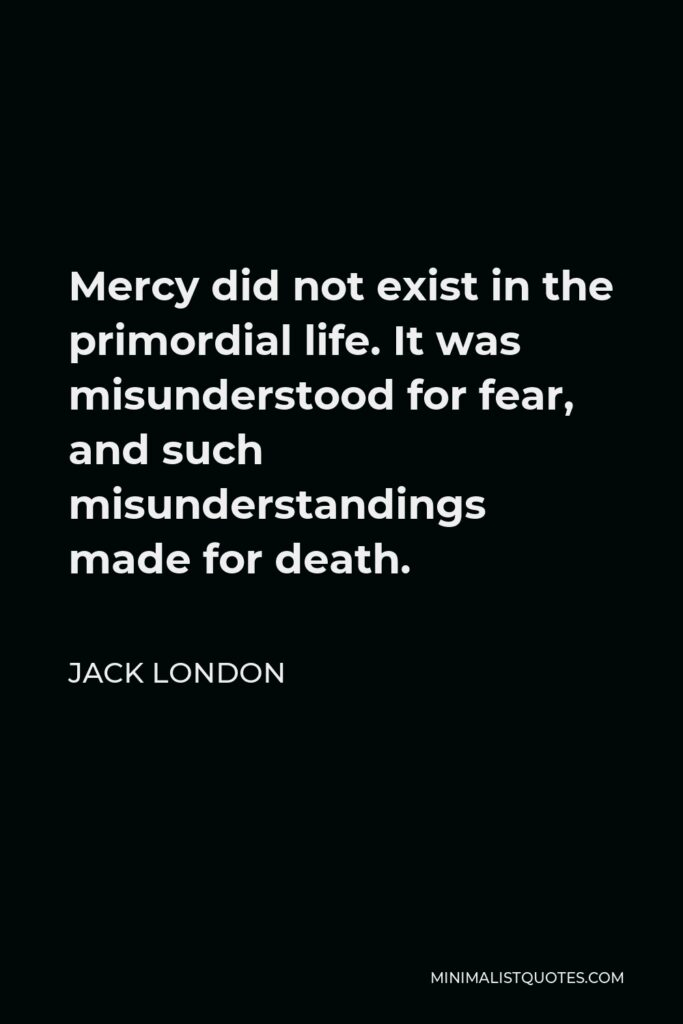 Jack London Quote - Mercy did not exist in the primordial life. It was misunderstood for fear, and such misunderstandings made for death.