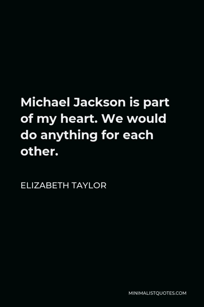 Elizabeth Taylor Quote - Michael Jackson is part of my heart. We would do anything for each other.