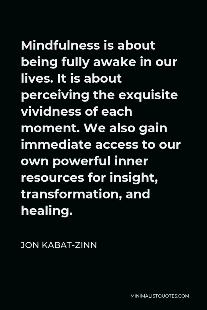 Jon Kabat-Zinn Quote - Mindfulness is about being fully awake in our lives. It is about perceiving the exquisite vividness of each moment. We also gain immediate access to our own powerful inner resources for insight, transformation, and healing.