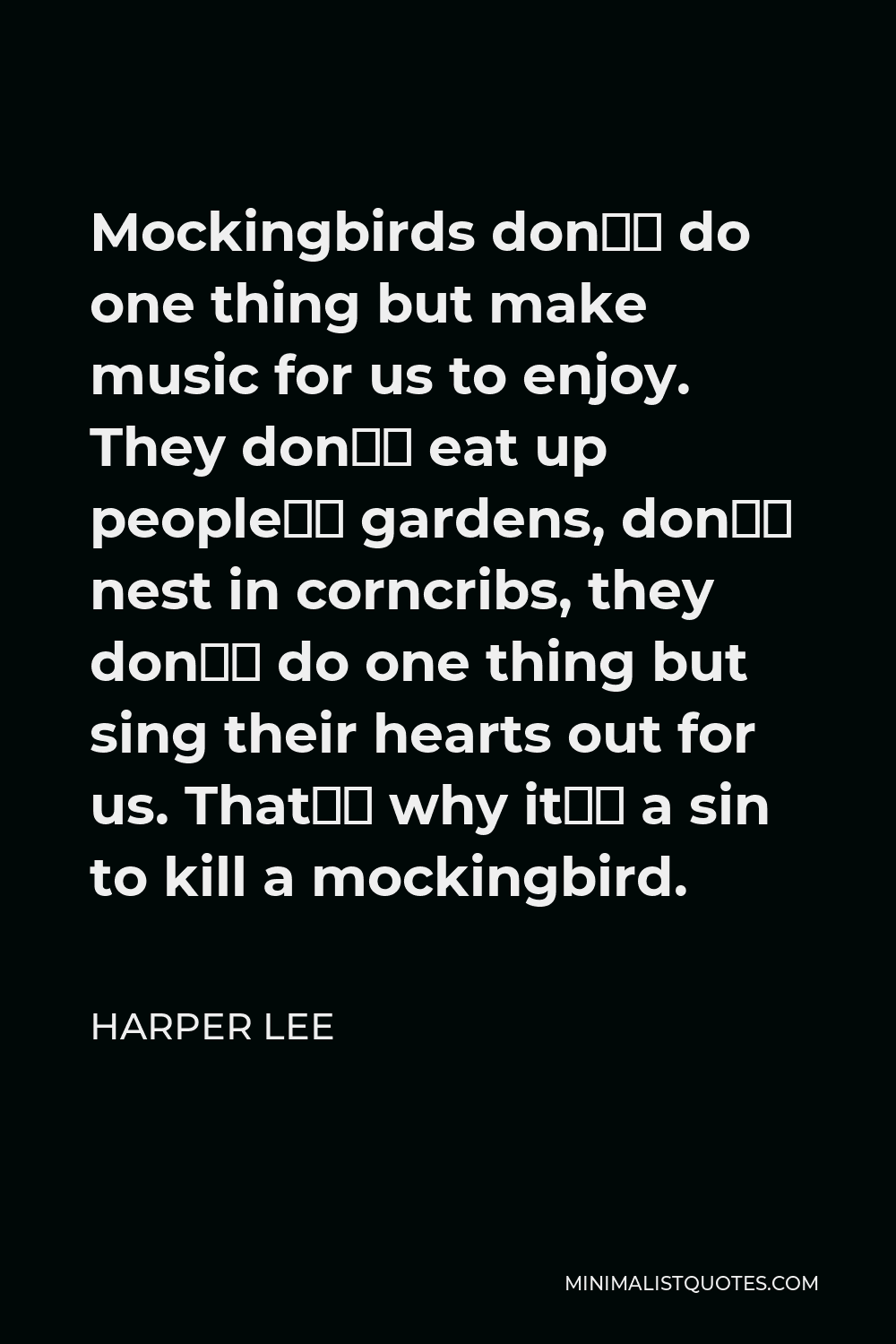Harper Lee Quote - Mockingbirds don't do one thing but make music for us to enjoy. They don't eat up people's gardens, don't nest in corncribs, they don't do one thing but sing their hearts out for us. That's why it's a sin to kill a mockingbird.