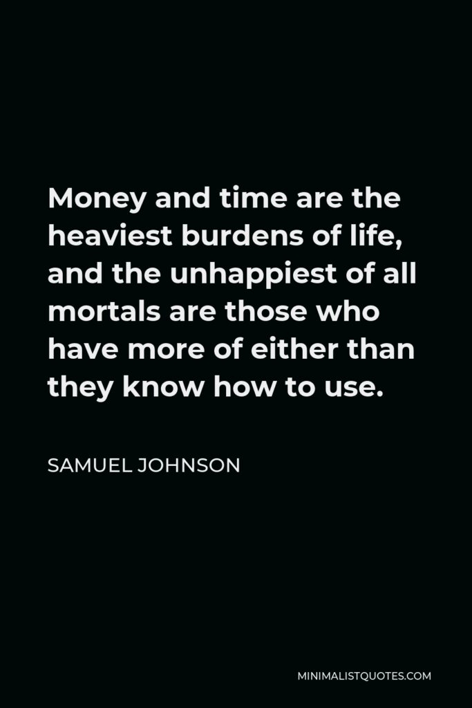 Samuel Johnson Quote - Money and time are the heaviest burdens of life, and the unhappiest of all mortals are those who have more of either than they know how to use.