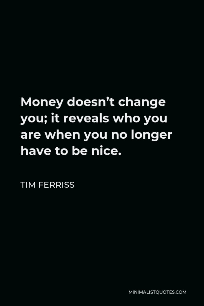 Tim Ferriss Quote - Money doesn't change you; it reveals who you are when you no longer have to be nice.