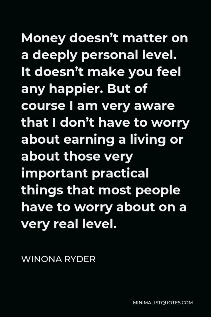 Winona Ryder Quote - Money doesn't matter on a deeply personal level. It doesn't make you feel any happier. But of course I am very aware that I don't have to worry about earning a living or about those very important practical things that most people have to worry about on a very real level.