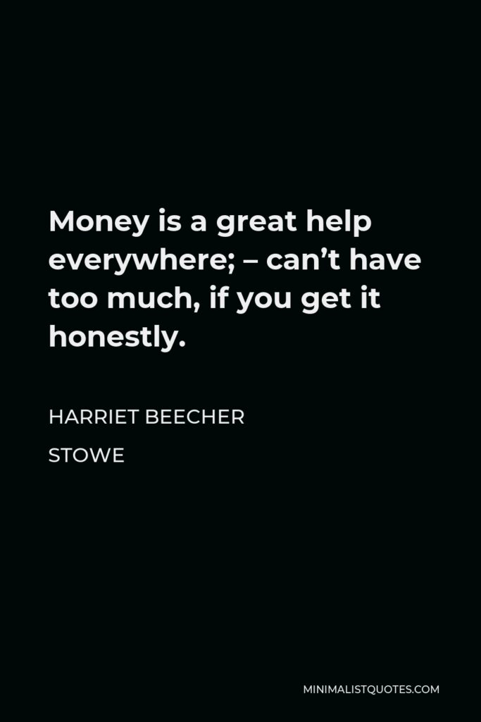 Harriet Beecher Stowe Quote - Money is a great help everywhere; – can't have too much, if you get it honestly.